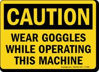 Wear Goggles While Operating Machine Sign, OSHA Caution