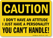 I Don't Have An Attitude Caution Sign