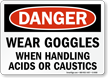 Danger: Wear Goggles Handling Acids, Caustics Sign